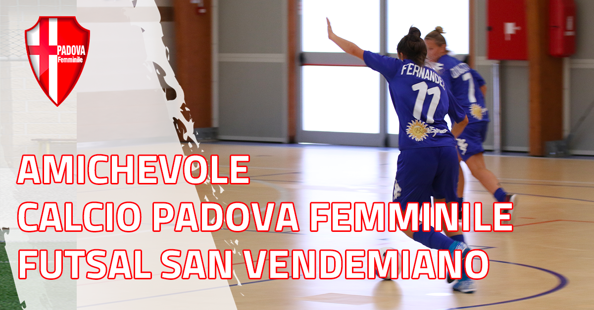 Amichevole - Calcio Padova Femminile - Futsal San Vendemiano